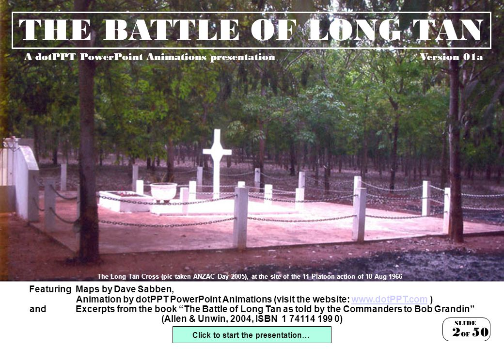 THE BATTLE OF LONG TAN A dotPPT PowerPoint Animations presentation Featuring Maps by Dave Sabben, Click to start the presentation… Animation by dotPPT PowerPoint Animations (visit the website: www.dotPPT.com )www.dotPPT.com and Excerpts from the book The Battle of Long Tan as told by the Commanders to Bob Grandin (Allen & Unwin, 2004, ISBN 1 74114 199 0) SLIDE OF 250 The Long Tan Cross (pic taken ANZAC Day 2005), at the site of the 11 Platoon action of 18 Aug 1966 Version 01a