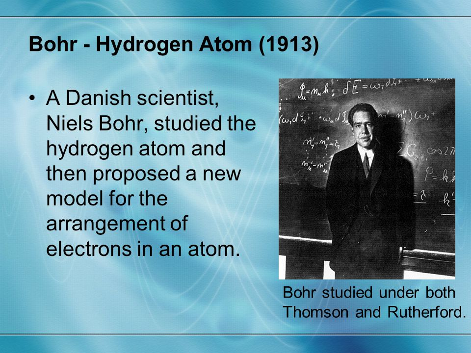 Bohr - Hydrogen Atom (1913) A Danish scientist, Niels Bohr, studied the hydrogen atom and then proposed a new model for the arrangement of electrons i