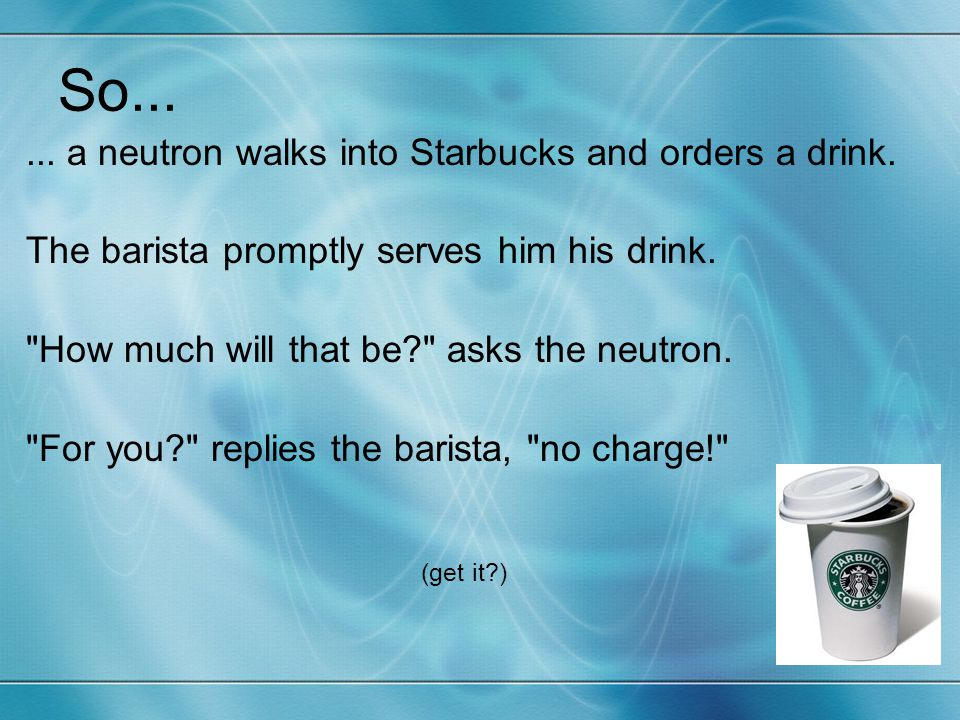 So...... a neutron walks into Starbucks and orders a drink. The barista promptly serves him his drink.