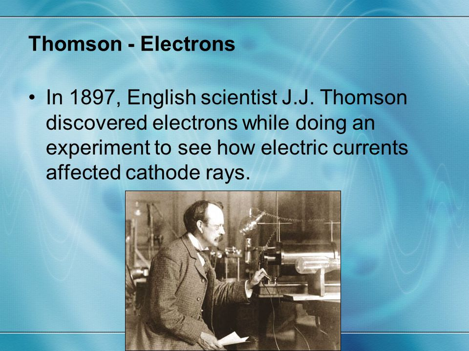 Thomson - Electrons In 1897, English scientist J.J. Thomson discovered electrons while doing an experiment to see how electric currents affected catho