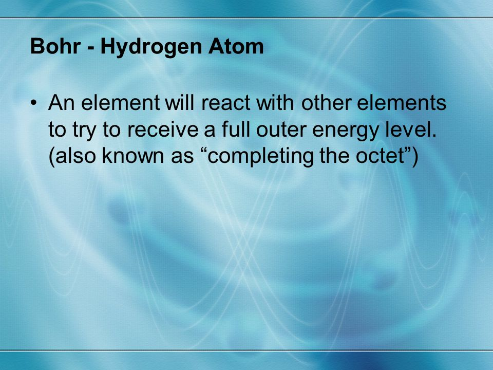 """Bohr - Hydrogen Atom An element will react with other elements to try to receive a full outer energy level. (also known as """"completing the octet"""")"""