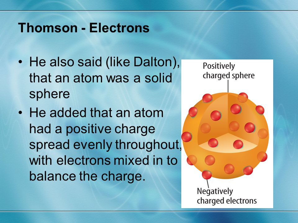 Modern - Electron Cloud Model Electrons are more likely to be near the nucleus because they are attracted to the positive charge of the protons.