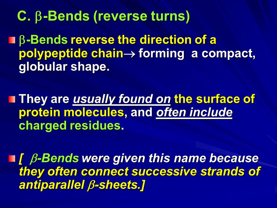 C.  -Bends (reverse turns)  -Bends reverse the direction of a polypeptide chain  forming a compact, globular shape. They are usually found on the s