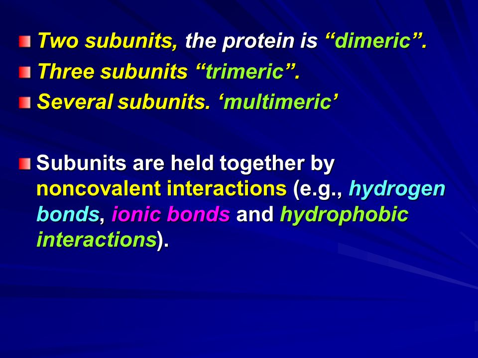 "Two subunits, the protein is ""dimeric"". Three subunits ""trimeric"". Several subunits. 'multimeric' Subunits are held together by noncovalent interactio"