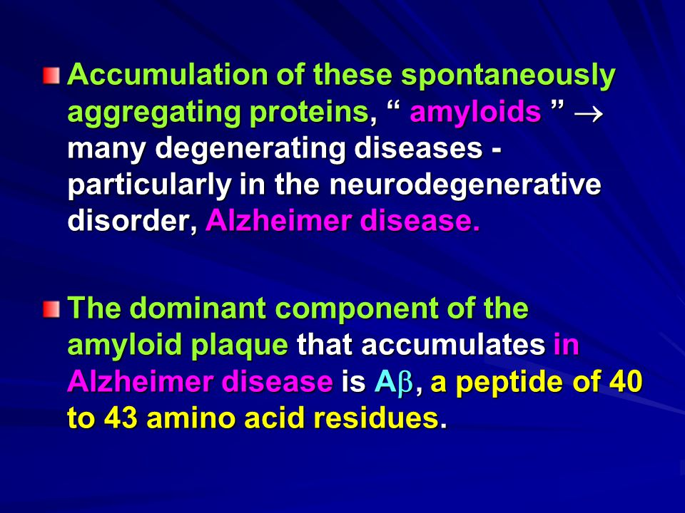 "Accumulation of these spontaneously aggregating proteins, "" amyloids ""  many degenerating diseases - particularly in the neurodegenerative disorder,"