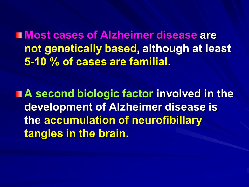Most cases of Alzheimer disease are not genetically based, although at least 5-10 % of cases are familial. A second biologic factor involved in the de