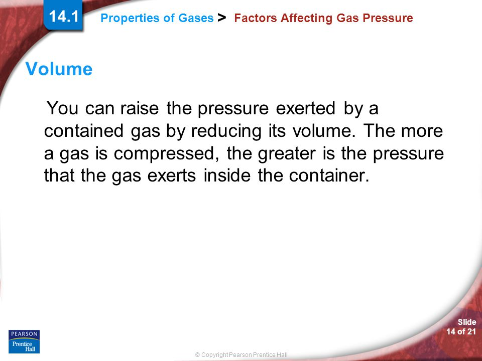 Slide 14 of 21 © Copyright Pearson Prentice Hall Properties of Gases > 14.1 Factors Affecting Gas Pressure Volume You can raise the pressure exerted b
