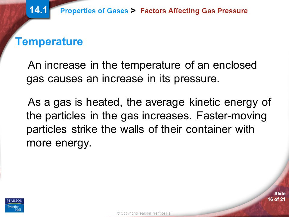 Slide 16 of 21 © Copyright Pearson Prentice Hall Properties of Gases > 14.1 Factors Affecting Gas Pressure Temperature An increase in the temperature