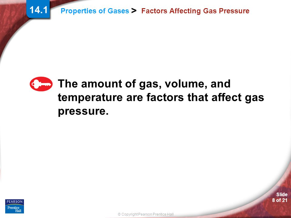 © Copyright Pearson Prentice Hall Slide 8 of 21 Properties of Gases > 14.1 Factors Affecting Gas Pressure The amount of gas, volume, and temperature a