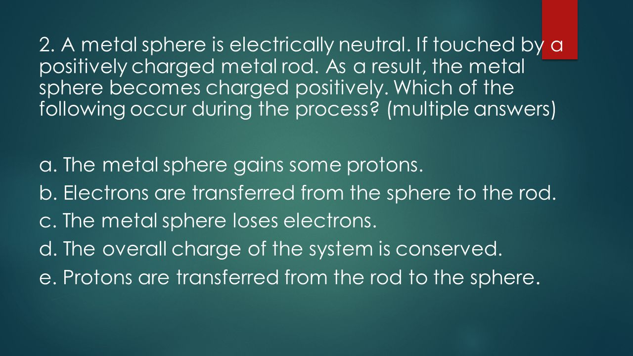 2.A metal sphere is electrically neutral. If touched by a positively charged metal rod.