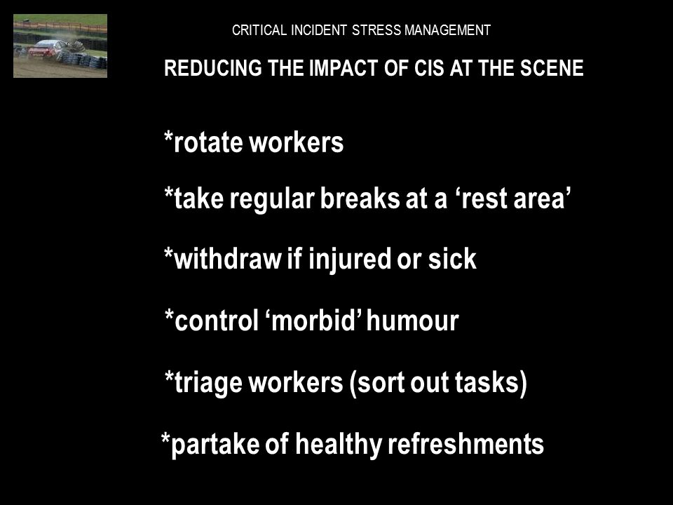 REDUCING THE IMPACT OF CIS AT THE SCENE *self diagnose a CIS reaction *tell a supervisor you're stressed *de-stage in small segments *keep busy – do s