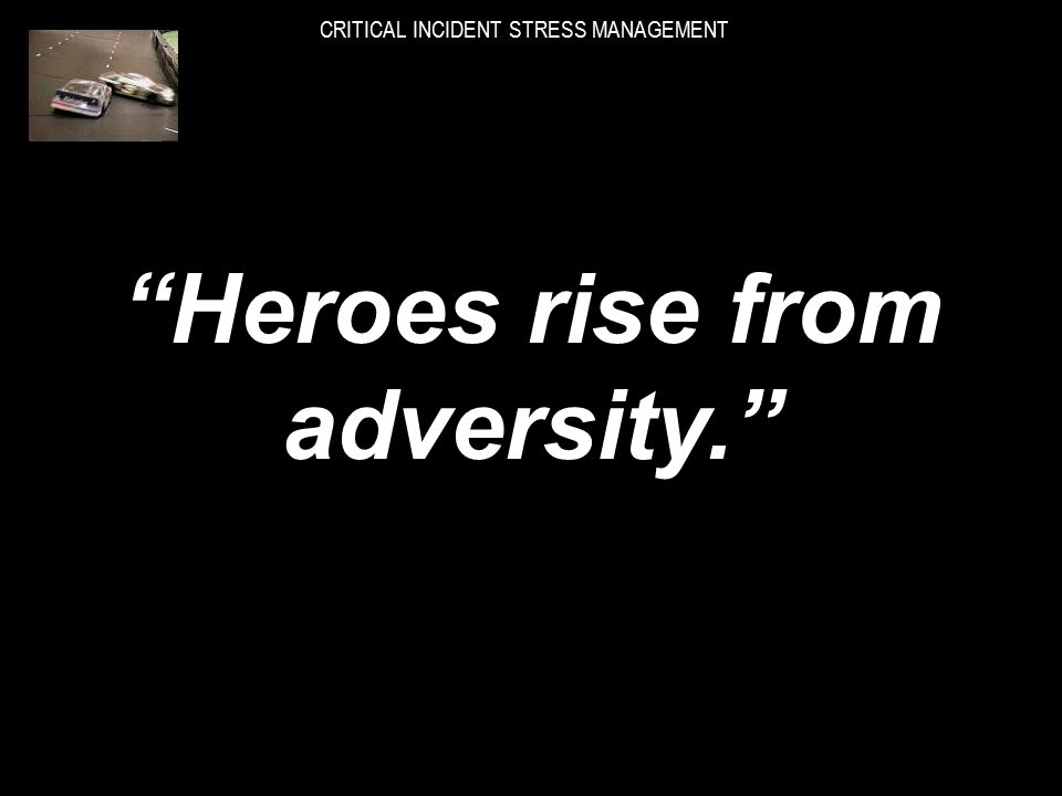 STRESS OFTEN BRINGS OUT THE BEST IN PEOPLE. CRITICAL INCIDENT STRESS MANAGEMENT