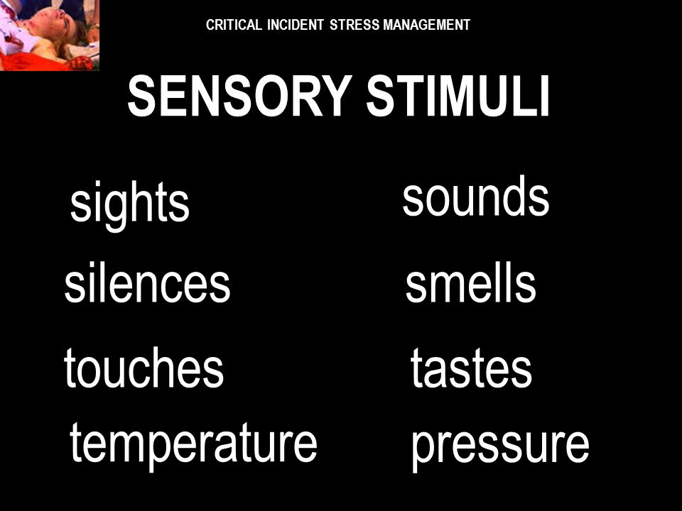 What is the sensory stimuli? What is the sensory stimuli? CRITICAL INCIDENT STRESS MANAGEMENT