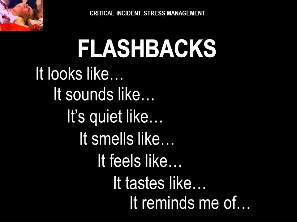 CRITICAL INCIDENT STRESS MANAGEMENT SENSORY STIMULI The senses are strongly related to FLASHABACKS