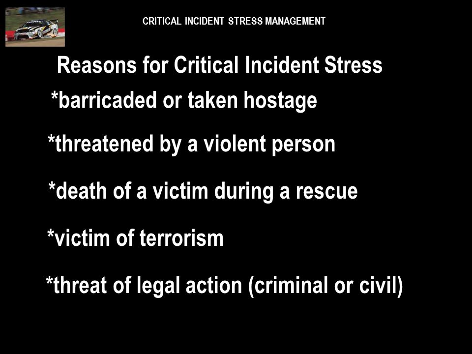 CRITICAL INCIDENT STRESS MANAGEMENT Reasons for Critical Incident Stress *horrifying death or injury *personal threat of death or injury *death or inj