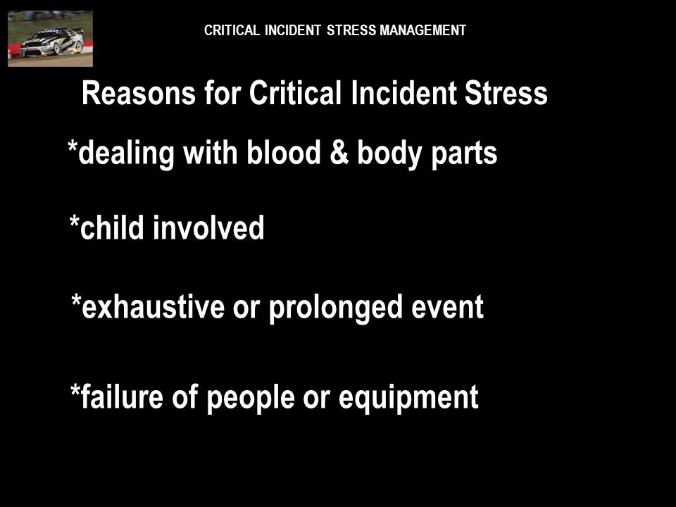 CRITICAL INCIDENT STRESS MANAGEMENT *strong sensory stimuli *victim known to you *large number of victims *identify with a victim group Reasons for Cr