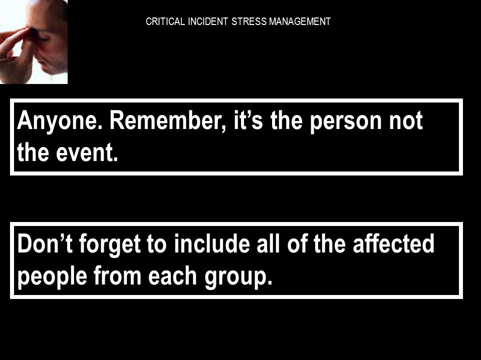CRITICAL INCIDENT STRESS MANAGEMENT Who is the worst affected group. Victims, witnesses or those not present?