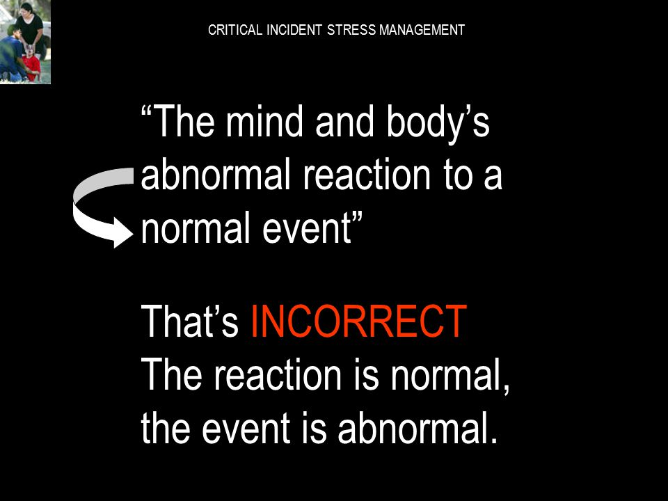 "CRITICAL INCIDENT STRESS MANAGEMENT ""The mind and body's *normal reaction to an *abnormal event"" What if we swap these*words around in the sentence? W"