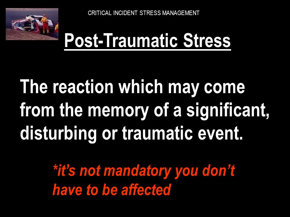 CRITICAL INCIDENT STRESS MANAGEMENT How do we define Post-Traumatic Stress? How do we define Post-Traumatic Stress?