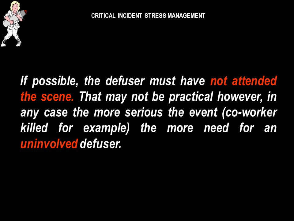 CRITICAL INCIDENT STRESS MANAGEMENT Defusing can occur at:- *the scene *near the scene *a church or building *a home *a workplace