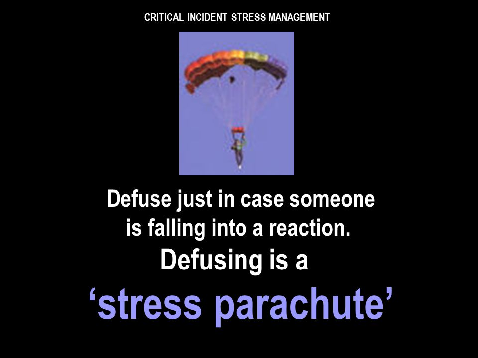 CRITICAL INCIDENT STRESS MANAGEMENT If possible, the defuser must have not attended the scene. That may not be practical however, in any case the more