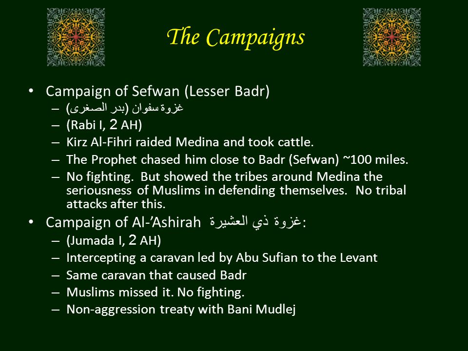 Campaign of Sefwan (Lesser Badr) –غزوة سفوان ( بدر الصغرى ) – (Rabi I, 2 AH) – Kirz Al-Fihri raided Medina and took cattle. – The Prophet chased him c