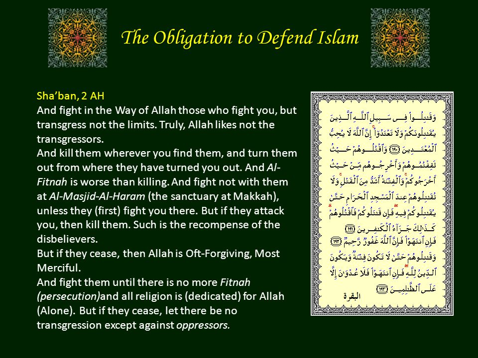 The Obligation to Defend Islam Sha'ban, 2 AH And fight in the Way of Allah those who fight you, but transgress not the limits. Truly, Allah likes not