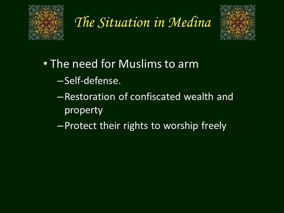 The Situation in Medina The need for Muslims to arm – Self-defense. – Restoration of confiscated wealth and property – Protect their rights to worship