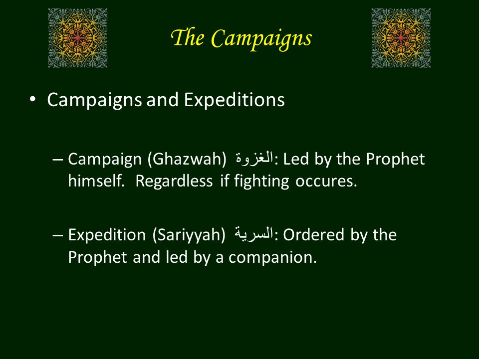 The Campaigns Campaigns and Expeditions – Campaign (Ghazwah) الغزوة : Led by the Prophet himself. Regardless if fighting occures. – Expedition (Sariyy