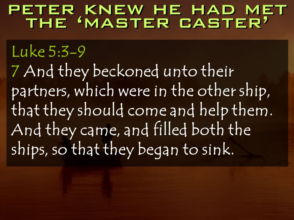 peter knew he had met the 'master caster' Luke 5:3-9 7 And they beckoned unto their partners, which were in the other ship, that they should come and help them.