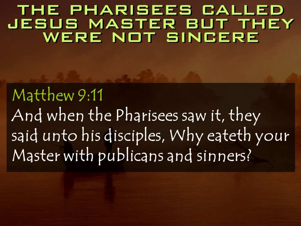the pharisees called jesus master but they were not sincere Matthew 9:11 And when the Pharisees saw it, they said unto his disciples, Why eateth your Master with publicans and sinners