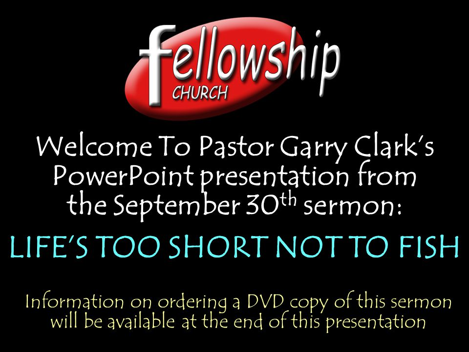 Welcome To Pastor Garry Clark's PowerPoint presentation from the September 30 th sermon: LIFE'S TOO SHORT NOT TO FISH Welcome To Pastor Garry Clark's PowerPoint presentation from the September 30 th sermon: LIFE'S TOO SHORT NOT TO FISH Information on ordering a DVD copy of this sermon will be available at the end of this presentation