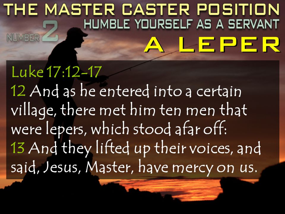 A LEPER Luke 17:12-17 12 And as he entered into a certain village, there met him ten men that were lepers, which stood afar off: 13 And they lifted up their voices, and said, Jesus, Master, have mercy on us.