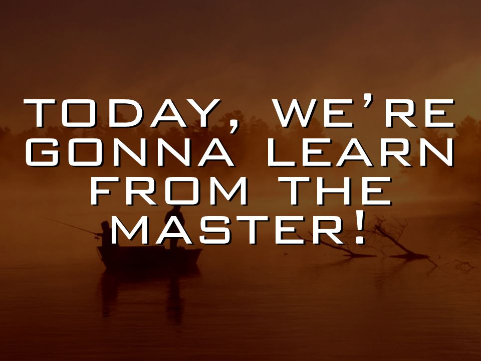 today, we're gonna learn from the master!