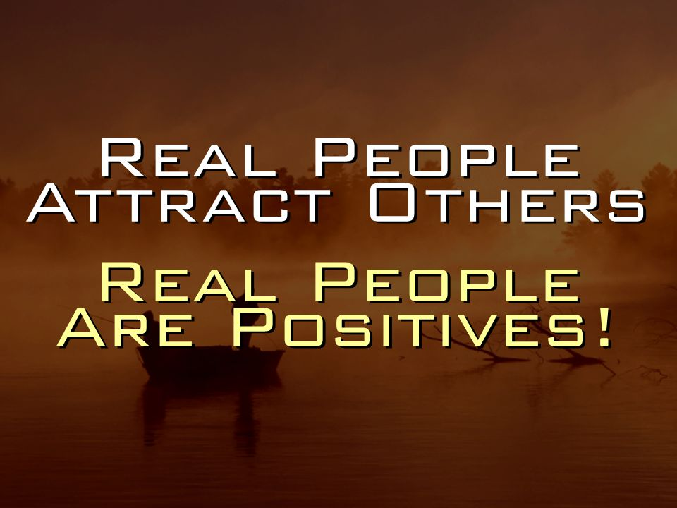 Real People Attract Others Real People Are Positives.