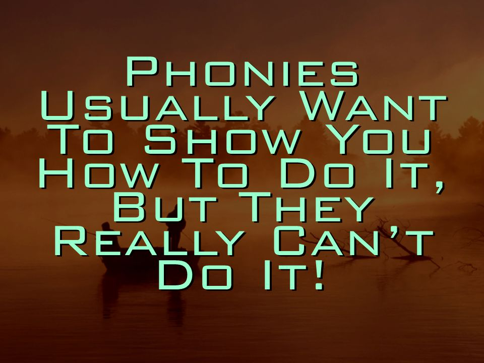 Phonies Usually Want To Show You How To Do It, But They Really Can't Do It!