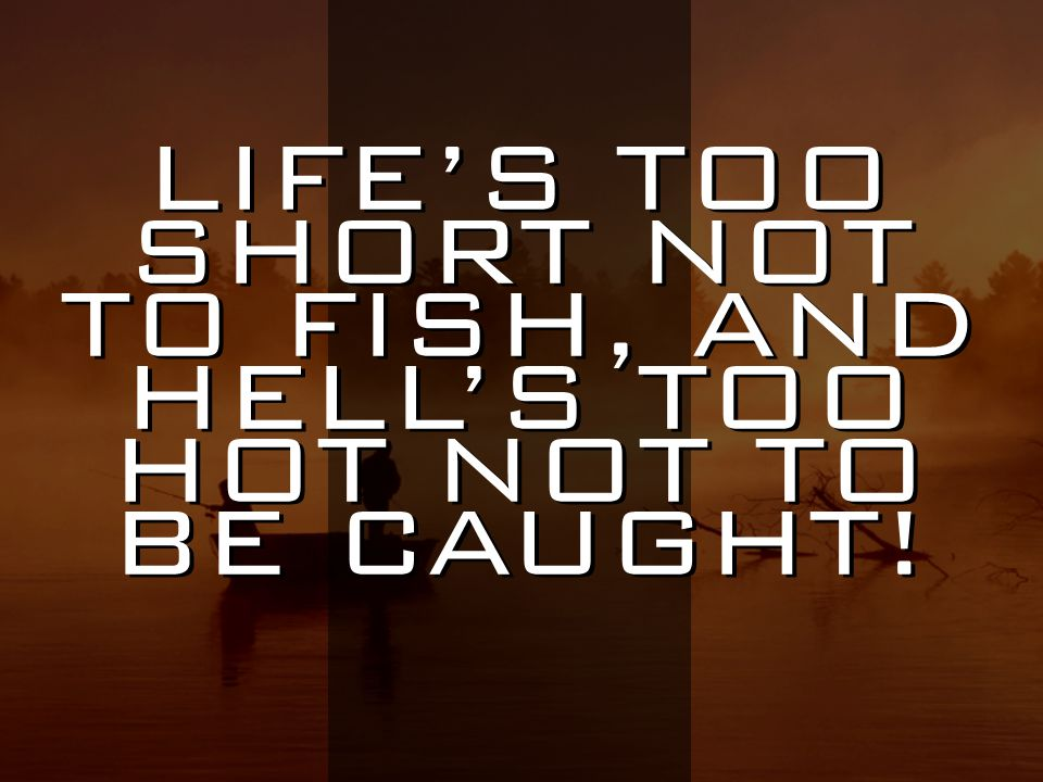 LIFE'S TOO SHORT NOT TO FISH, AND HELL'S TOO HOT NOT TO BE CAUGHT!