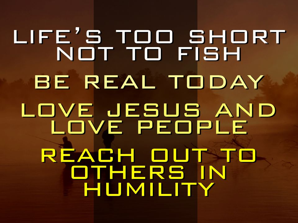 life's too short not to fish be real today love jesus and love people reach out to others in humility life's too short not to fish be real today love jesus and love people reach out to others in humility