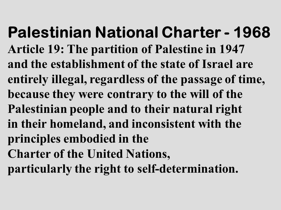 Palestinian National Charter - 1968 Article 19: The partition of Palestine in 1947 and the establishment of the state of Israel are entirely illegal,