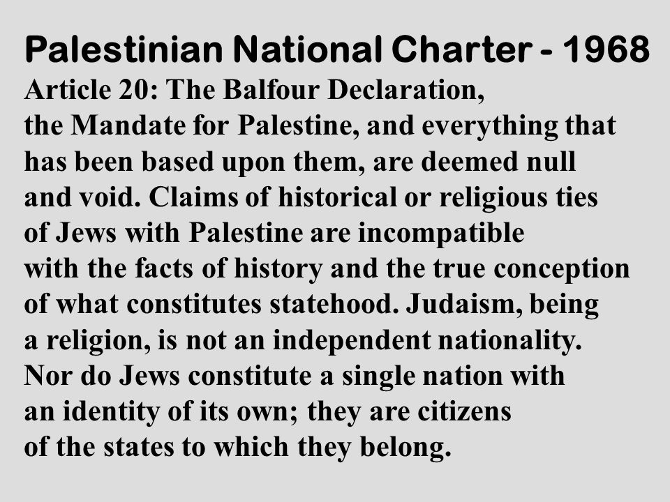Palestinian National Charter - 1968 Article 20: The Balfour Declaration, the Mandate for Palestine, and everything that has been based upon them, are