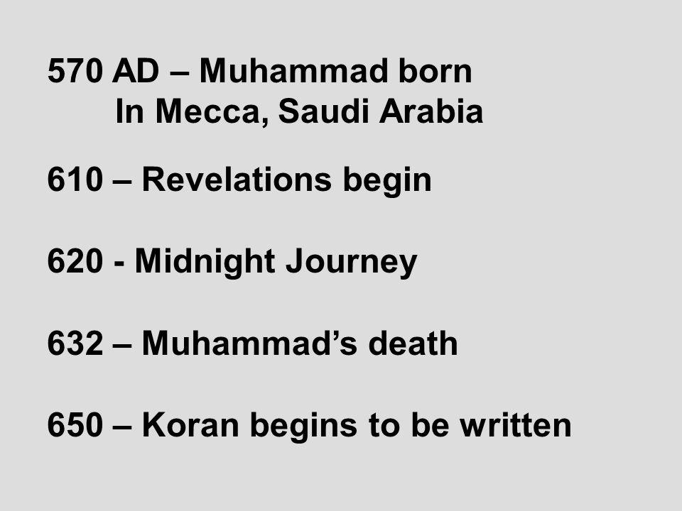 570 AD – Muhammad born In Mecca, Saudi Arabia 610 – Revelations begin 620 - Midnight Journey 632 – Muhammad's death 650 – Koran begins to be written
