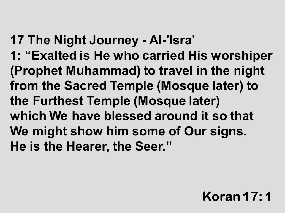 "17 The Night Journey - Al-'Isra' 1: ""Exalted is He who carried His worshiper (Prophet Muhammad) to travel in the night from the Sacred Temple (Mosque"