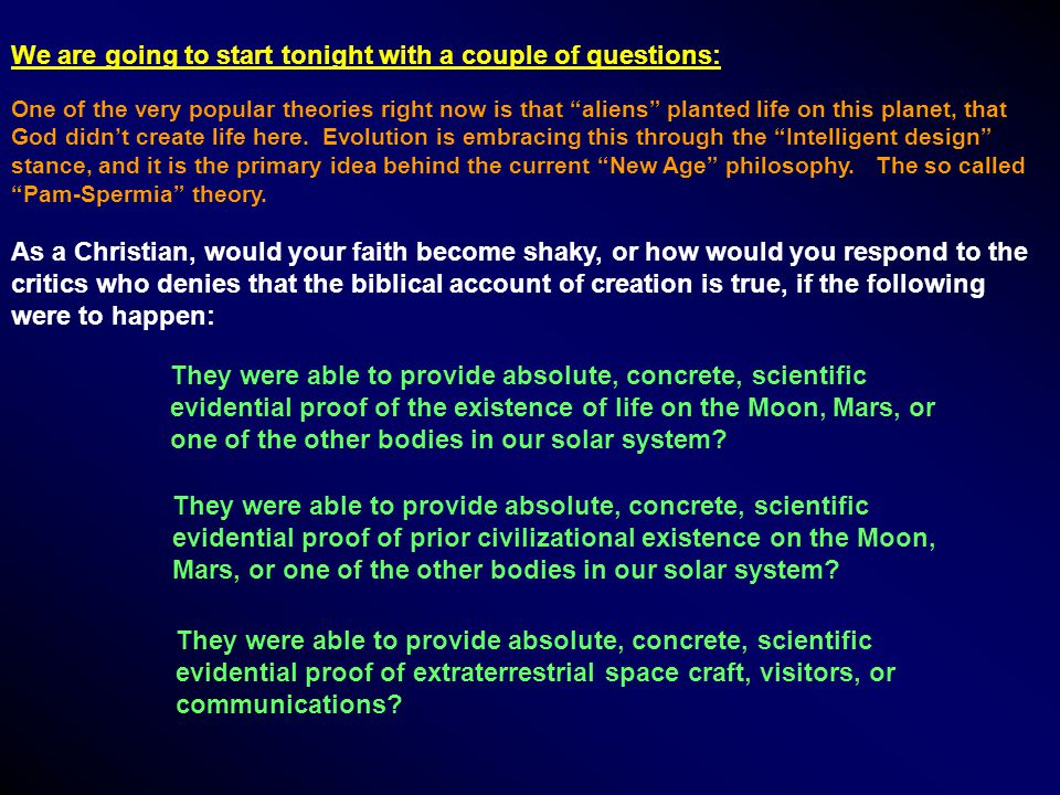 We are going to start tonight with a couple of questions: As a Christian, would your faith become shaky, or how would you respond to the critics who denies that the biblical account of creation is true, if the following were to happen: One of the very popular theories right now is that aliens planted life on this planet, that God didn't create life here.