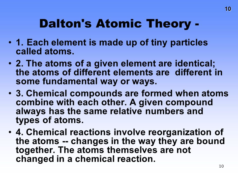 10 10 Dalton's Atomic Theory - 1. Each element is made up of tiny particles called atoms. 2. The atoms of a given element are identical; the atoms of