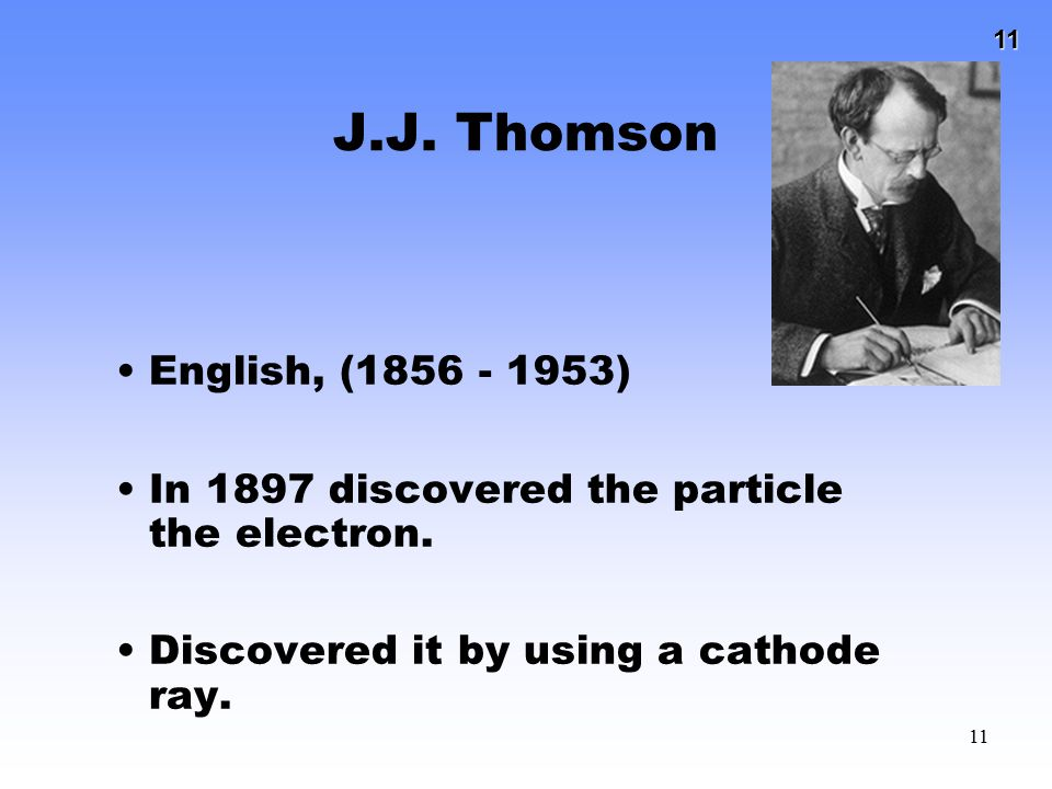 11 11 J.J. Thomson English, (1856 - 1953) In 1897 discovered the particle the electron. Discovered it by using a cathode ray.