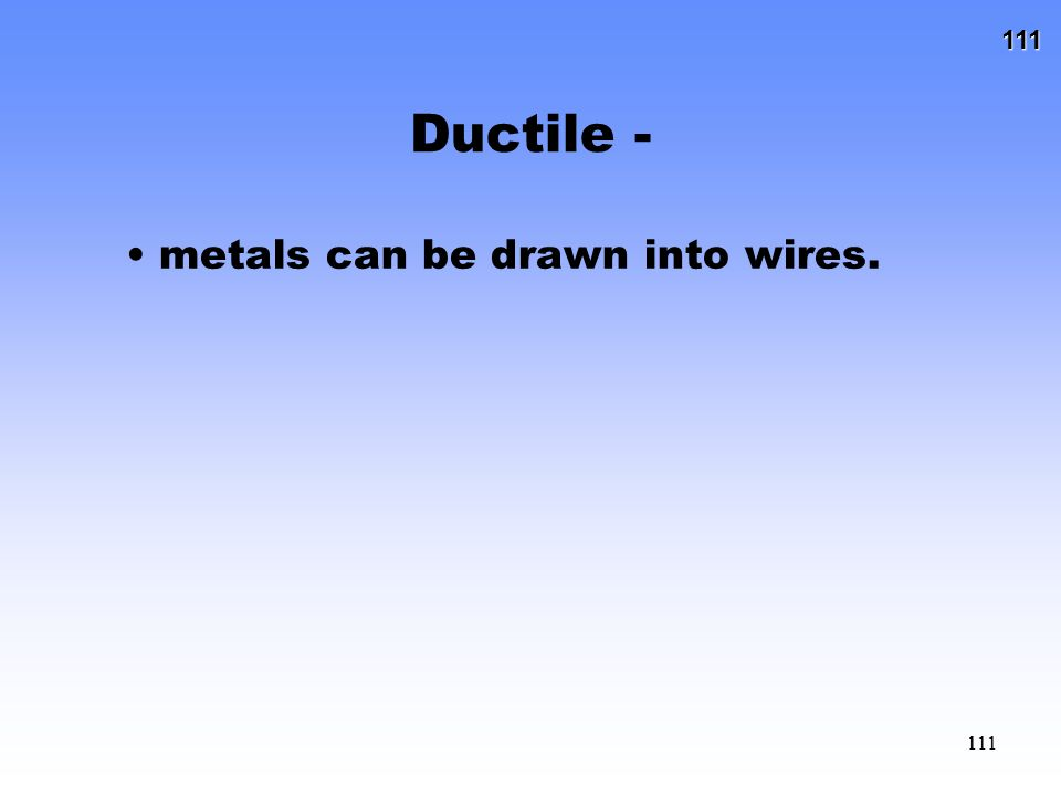 111 111 Ductile - metals can be drawn into wires.