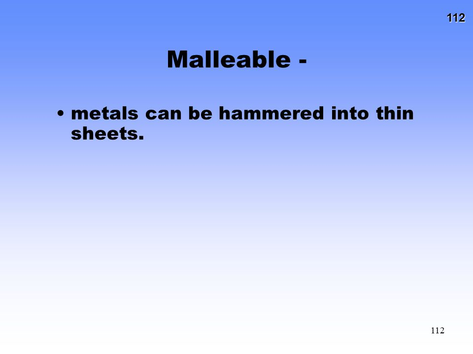 112 112 Malleable - metals can be hammered into thin sheets.