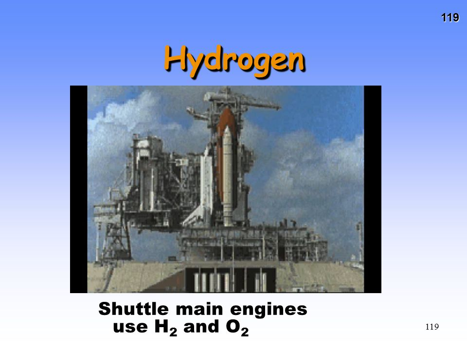 119 119 HydrogenHydrogen Shuttle main engines use H 2 and O 2