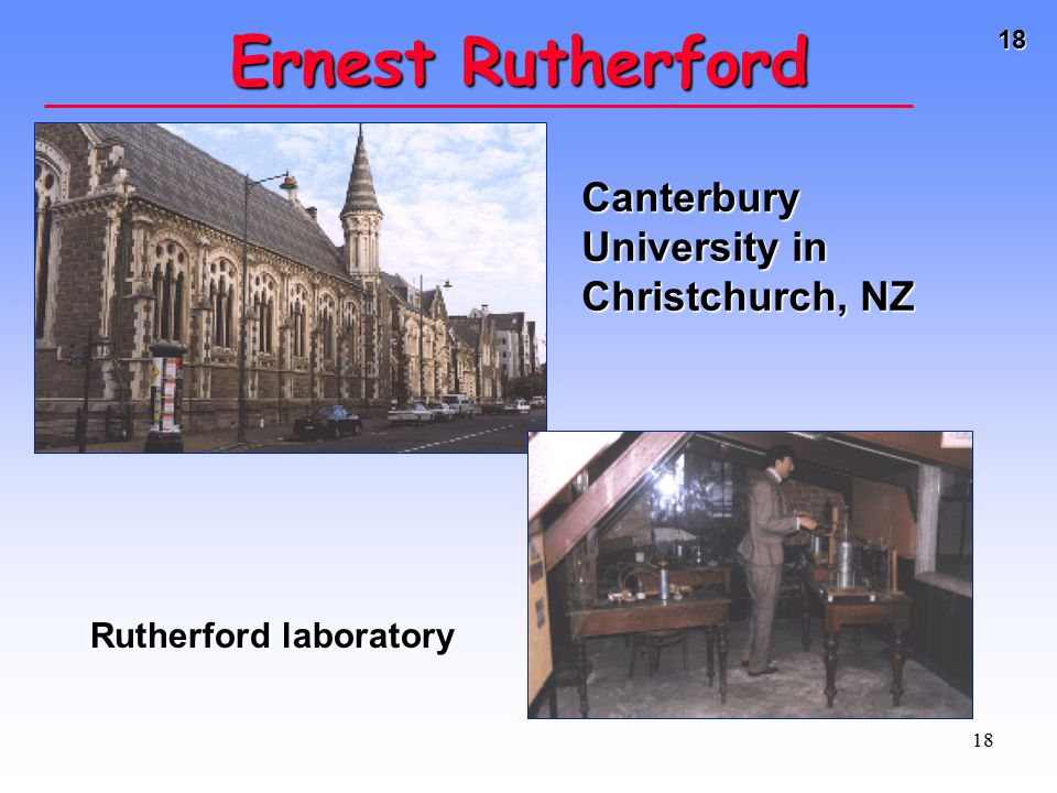 18 18 Ernest Rutherford Canterbury University in Christchurch, NZ Rutherford laboratory