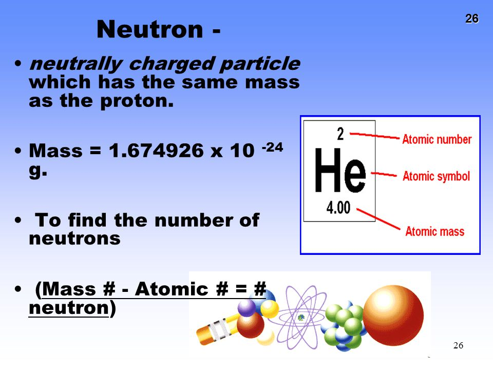 26 26 Neutron - neutrally charged particle which has the same mass as the proton. Mass = 1.674926 x 10 -24 g. To find the number of neutrons (Mass # -